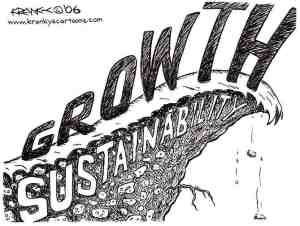 Image from Krankys Cartoons: http://www.krankyscartoons.com/images/Growth_Versus_Sustainability.jpg